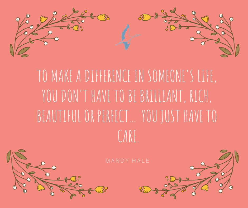 TO MAKE A DIFFERENCE IN SOMEONES LIFE YOU DONT HAVE TO BE BRILLIANT RICH BEAUTIFUL OR PERFECT